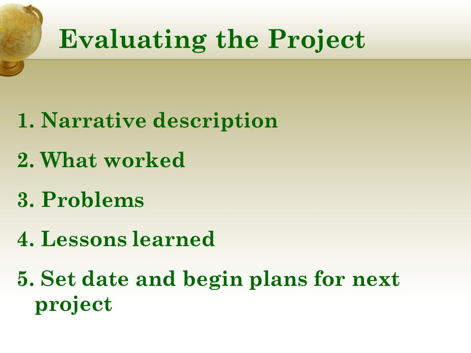 Evaluating the Project 1. Narrative description 2. What worked 3. Problems 4. Lessons learned 5. Set date and begin plans for next project