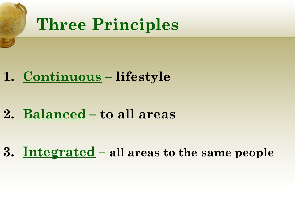 Three Principles 1.Continuous – lifestyle 2.Balanced – to all areas 3.Integrated – all areas to the same people