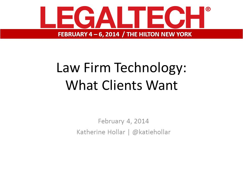 February 4, 2014 Katherine Hollar | @katiehollar FEBRUARY 4 – 6, 2014 / THE HILTON NEW YORK Law Firm Technology: What Clients Want