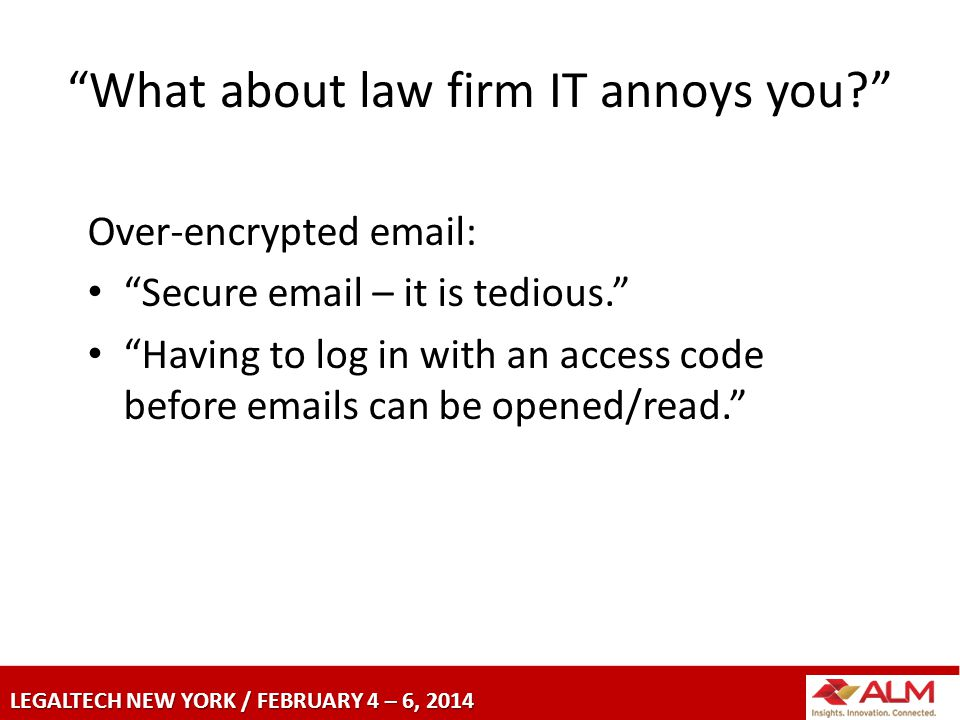 LEGALTECH NEW YORK / FEBRUARY 4 – 6, 2014 What about law firm IT annoys you Over-encrypted email: Secure email – it is tedious. Having to log in with an access code before emails can be opened/read.