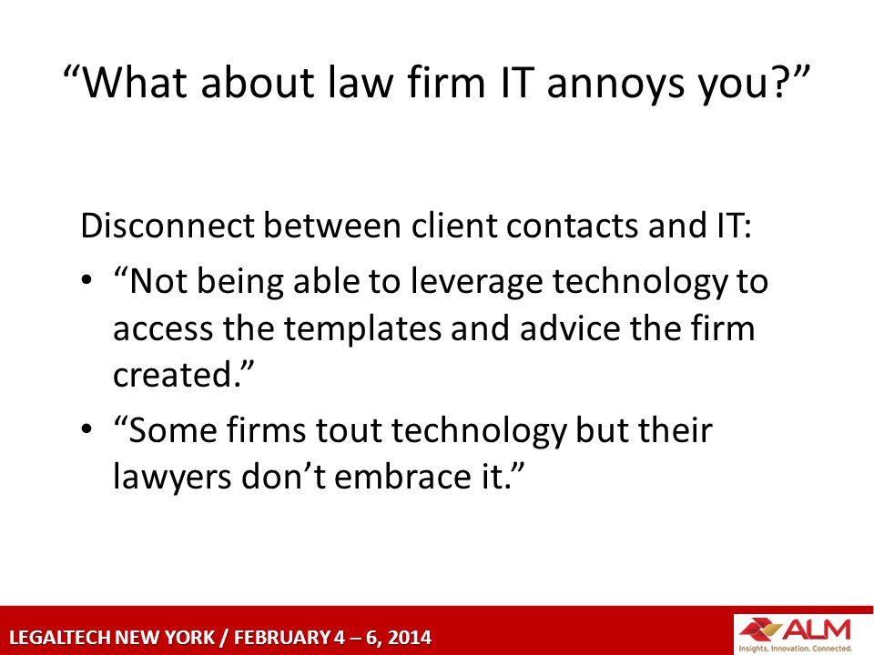 LEGALTECH NEW YORK / FEBRUARY 4 – 6, 2014 What about law firm IT annoys you Disconnect between client contacts and IT: Not being able to leverage technology to access the templates and advice the firm created. Some firms tout technology but their lawyers don't embrace it.