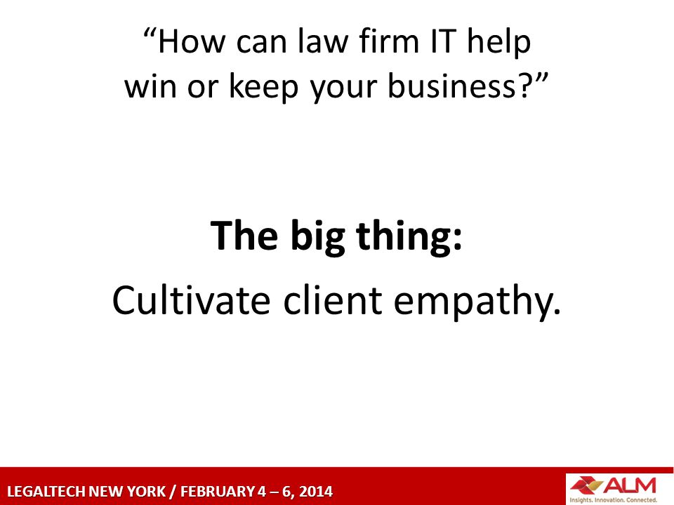LEGALTECH NEW YORK / FEBRUARY 4 – 6, 2014 How can law firm IT help win or keep your business The big thing: Cultivate client empathy.
