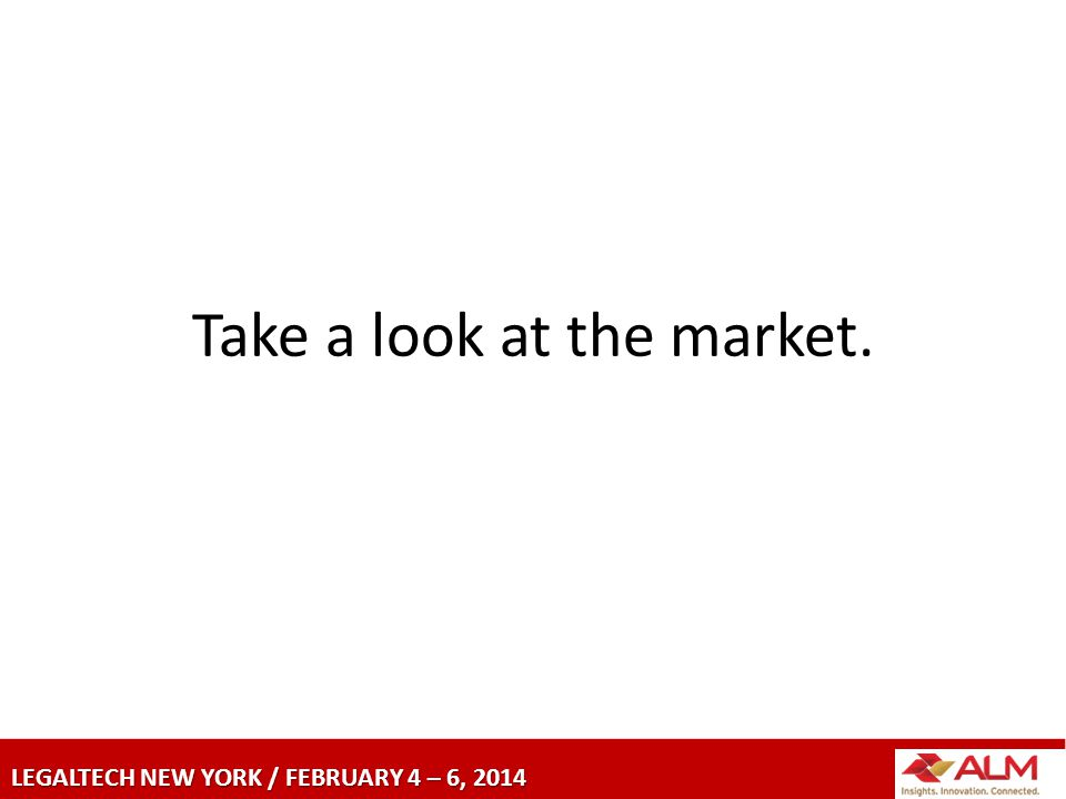 LEGALTECH NEW YORK / FEBRUARY 4 – 6, 2014 Take a look at the market.