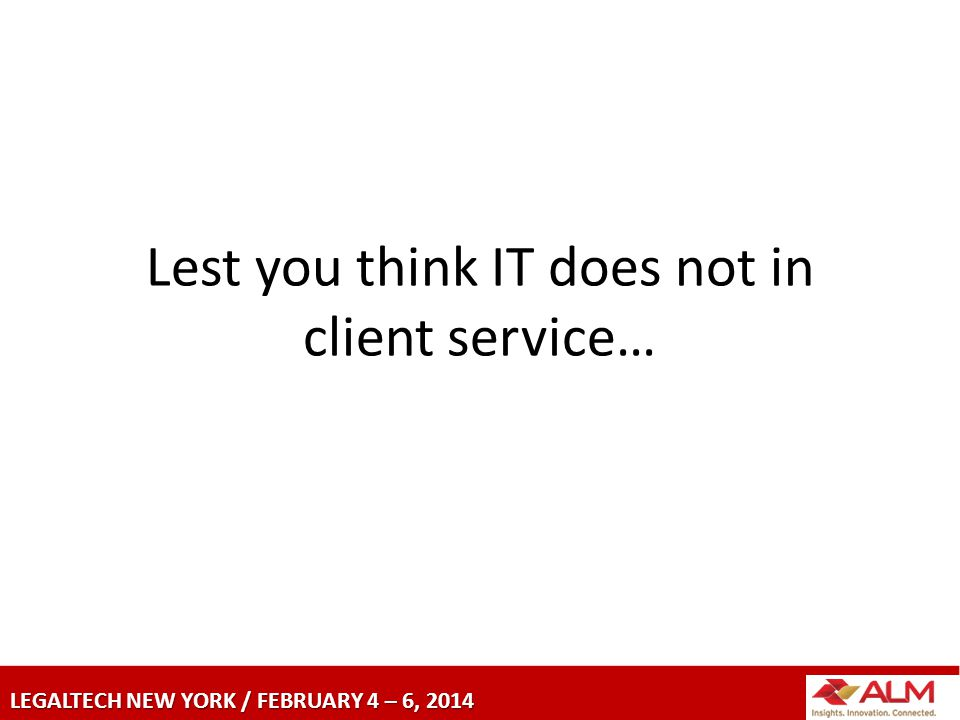 LEGALTECH NEW YORK / FEBRUARY 4 – 6, 2014 Lest you think IT does not in client service…