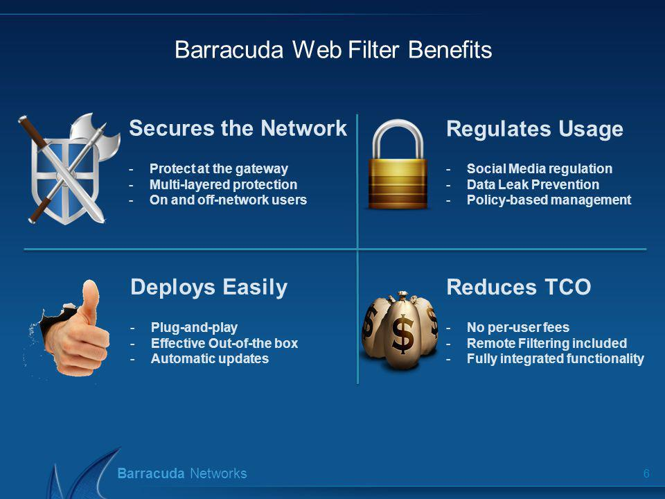Barracuda Networks Barracuda Web Filter Deployment 7 Multiple Deployment Options Pass-through filtering Inline, Forward Proxy, WCCP (v1 & v2) VLAN Support Instant ON with pre-configured policies Clustering, fail-over and load balancing Transparent User Authentication Transparent Authentication with single-sign-on LDAP, Active Directory, NTLM, Kerberos, eDirectory Supports terminal server environments User/Group/OU/Machine specific policy and reporting