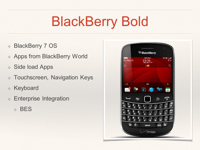 BlackBerry Bold ❖ BlackBerry 7 OS ❖ Apps from BlackBerry World ❖ Side load Apps ❖ Touchscreen, Navigation Keys ❖ Keyboard ❖ Enterprise Integration ❖ BES