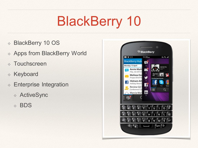 BlackBerry 10 ❖ BlackBerry 10 OS ❖ Apps from BlackBerry World ❖ Touchscreen ❖ Keyboard ❖ Enterprise Integration ❖ ActiveSync ❖ BDS