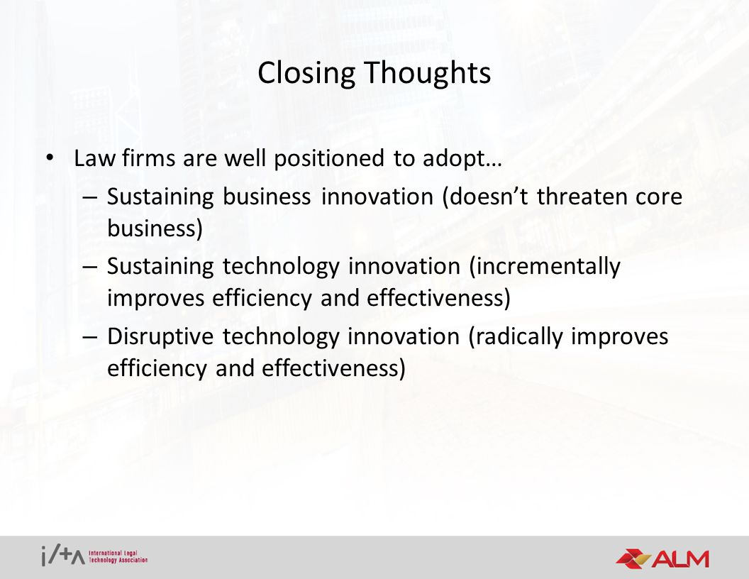 Closing Thoughts Law firms are well positioned to adopt… – Sustaining business innovation (doesn't threaten core business) – Sustaining technology innovation (incrementally improves efficiency and effectiveness) – Disruptive technology innovation (radically improves efficiency and effectiveness)