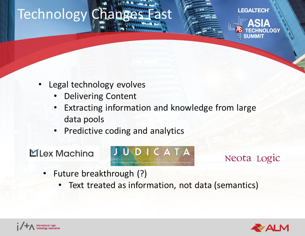 Legal technology evolves Delivering Content Extracting information and knowledge from large data pools Predictive coding and analytics Technology Changes Fast Future breakthrough ( ) Text treated as information, not data (semantics)