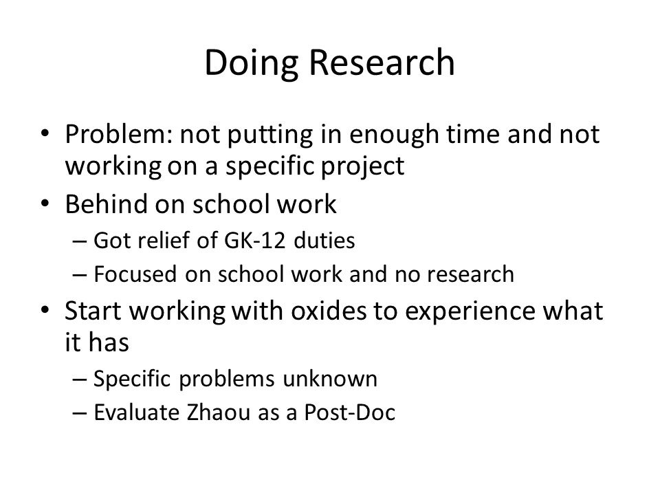 Doing Research Problem: not putting in enough time and not working on a specific project Behind on school work – Got relief of GK-12 duties – Focused on school work and no research Start working with oxides to experience what it has – Specific problems unknown – Evaluate Zhaou as a Post-Doc