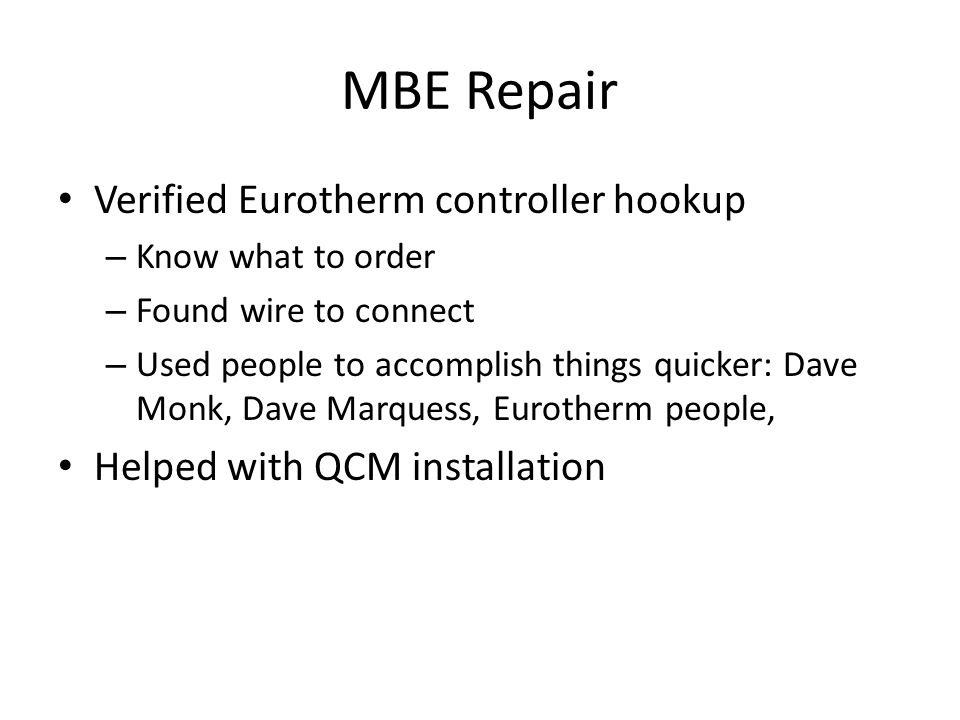 MBE Repair Verified Eurotherm controller hookup – Know what to order – Found wire to connect – Used people to accomplish things quicker: Dave Monk, Dave Marquess, Eurotherm people, Helped with QCM installation