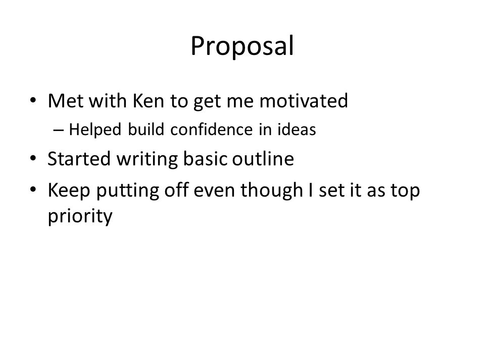 Proposal Met with Ken to get me motivated – Helped build confidence in ideas Started writing basic outline Keep putting off even though I set it as top priority