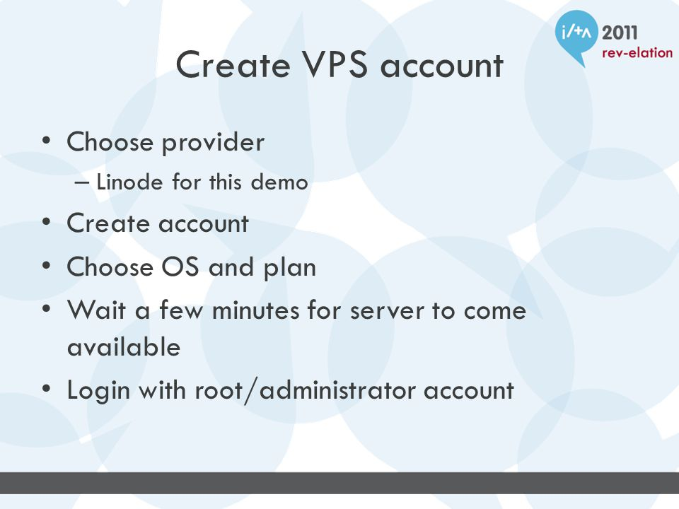 Create VPS account Choose provider – Linode for this demo Create account Choose OS and plan Wait a few minutes for server to come available Login with root/administrator account