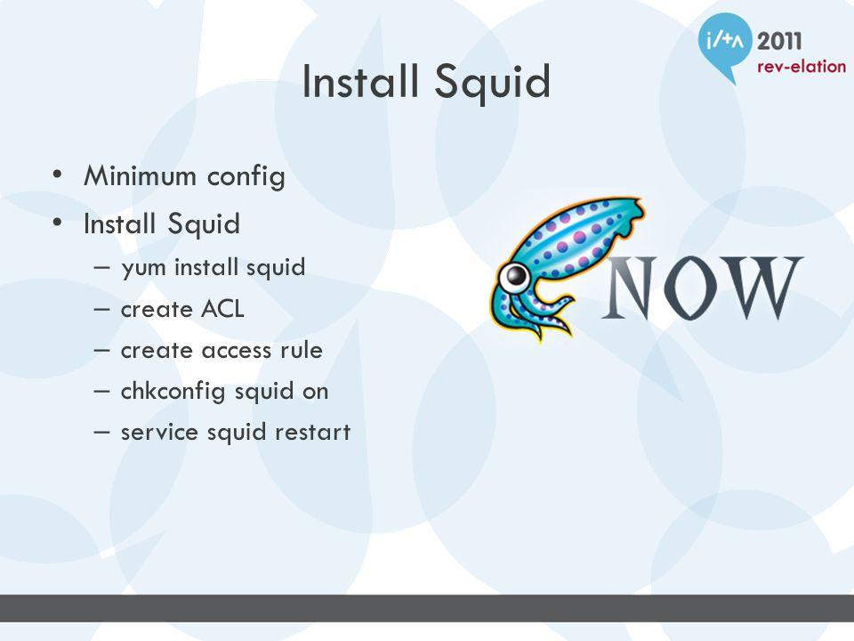 Install Squid Minimum config Install Squid – yum install squid – create ACL – create access rule – chkconfig squid on – service squid restart