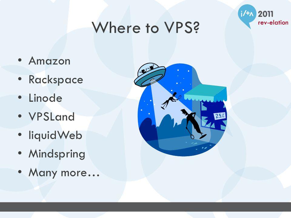 Where to VPS Amazon Rackspace Linode VPSLand liquidWeb Mindspring Many more…