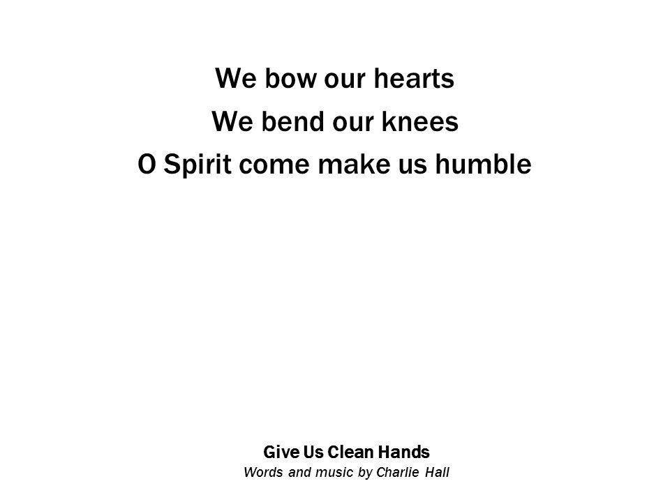 Give Us Clean Hands Words and music by Charlie Hall We bow our hearts We bend our knees O Spirit come make us humble