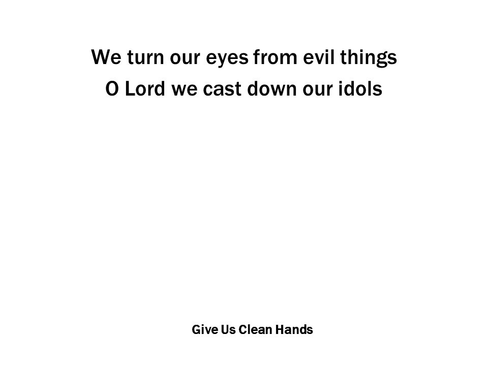 Give Us Clean Hands We turn our eyes from evil things O Lord we cast down our idols