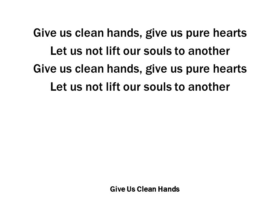 Give Us Clean Hands Give us clean hands, give us pure hearts Let us not lift our souls to another Give us clean hands, give us pure hearts Let us not lift our souls to another