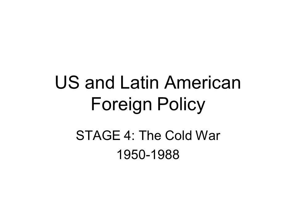 US Foreign Policy towards Latin America : The Cold War clearly dictated priorities of the US National Security = Keep communism out of the hemisphere at all costs.