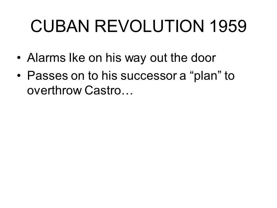 CUBAN REVOLUTION 1959 Alarms Ike on his way out the door Passes on to his successor a plan to overthrow Castro…