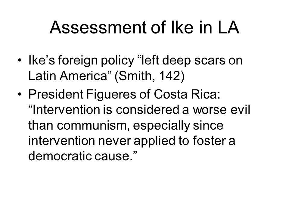 Assessment of Ike in LA Ike's foreign policy left deep scars on Latin America (Smith, 142) President Figueres of Costa Rica: Intervention is considered a worse evil than communism, especially since intervention never applied to foster a democratic cause.