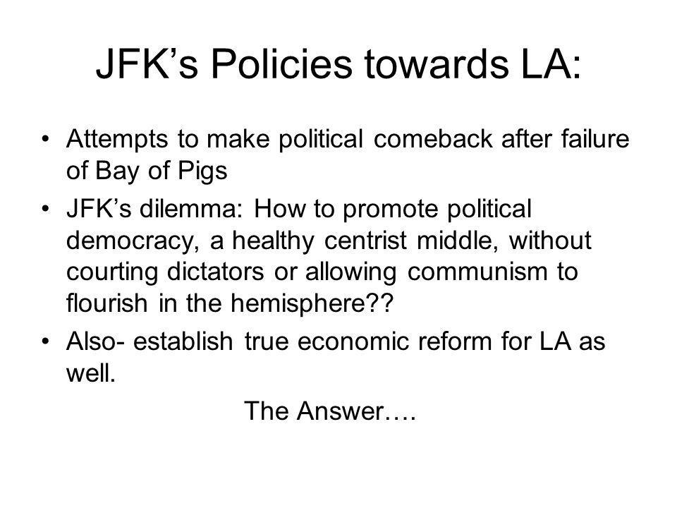 JFK's Policies towards LA: Attempts to make political comeback after failure of Bay of Pigs JFK's dilemma: How to promote political democracy, a healthy centrist middle, without courting dictators or allowing communism to flourish in the hemisphere?.