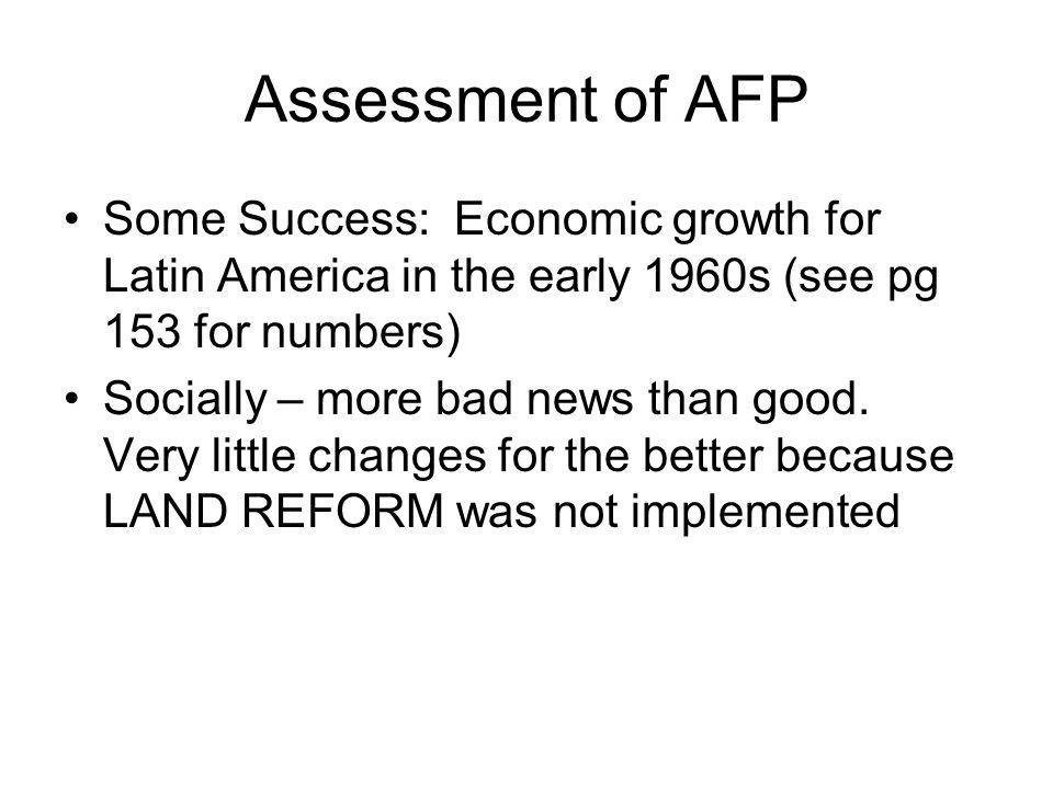 Assessment of AFP Some Success: Economic growth for Latin America in the early 1960s (see pg 153 for numbers) Socially – more bad news than good.