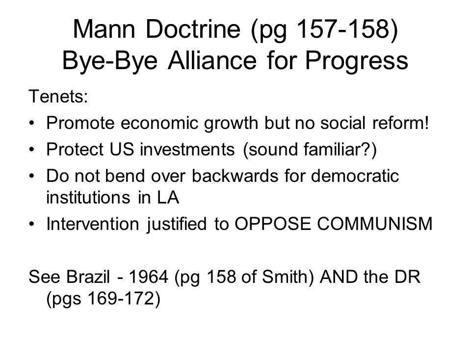 Mann Doctrine (pg 157-158) Bye-Bye Alliance for Progress Tenets: Promote economic growth but no social reform.