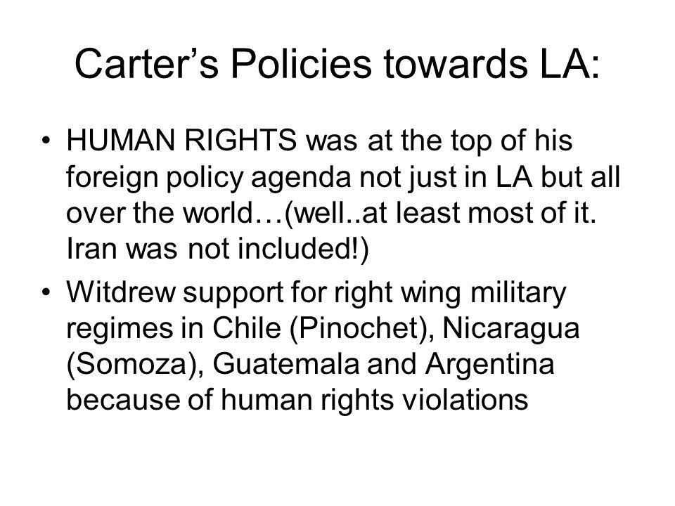 Carter's Policies towards LA: HUMAN RIGHTS was at the top of his foreign policy agenda not just in LA but all over the world…(well..at least most of it.