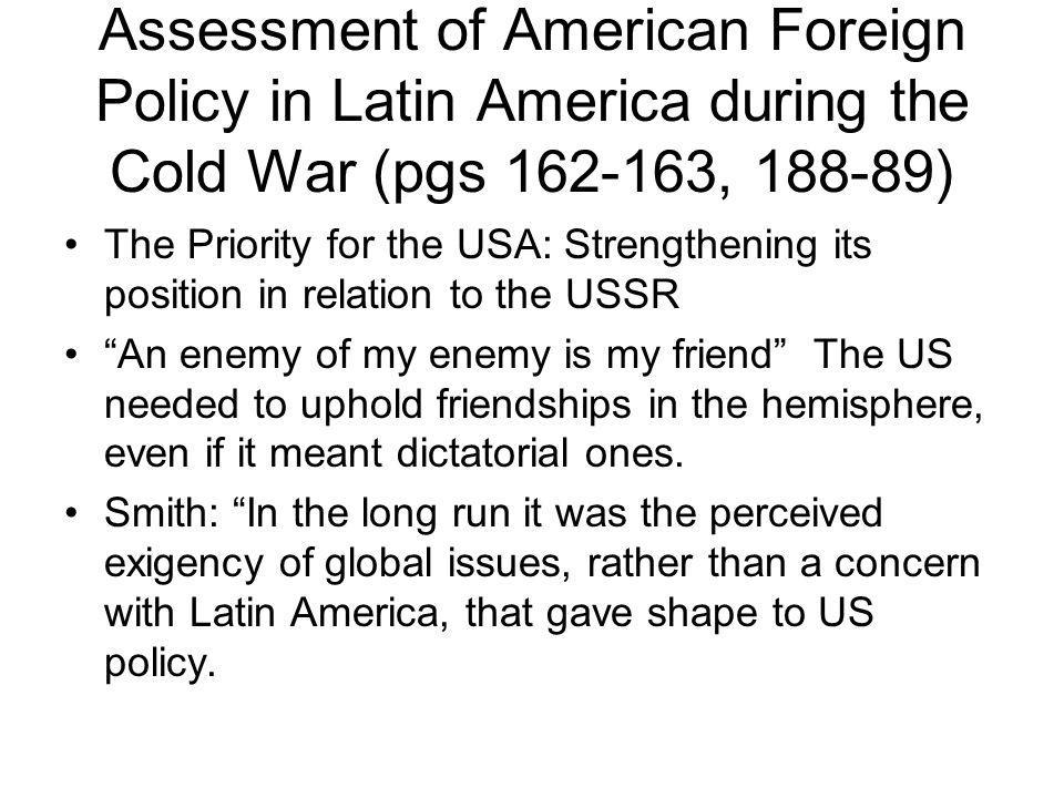 Assessment of American Foreign Policy in Latin America during the Cold War (pgs 162-163, 188-89) The Priority for the USA: Strengthening its position in relation to the USSR An enemy of my enemy is my friend The US needed to uphold friendships in the hemisphere, even if it meant dictatorial ones.