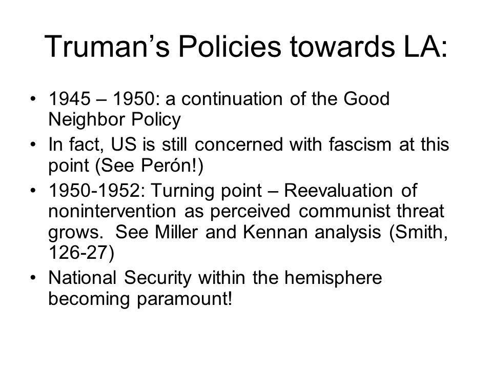 Truman's Policies towards LA: 1945 – 1950: a continuation of the Good Neighbor Policy In fact, US is still concerned with fascism at this point (See Perón!) 1950-1952: Turning point – Reevaluation of nonintervention as perceived communist threat grows.