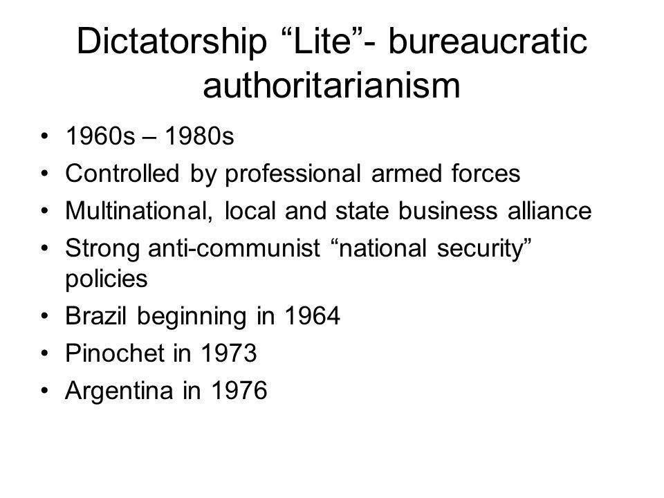 Dictatorship Lite - bureaucratic authoritarianism 1960s – 1980s Controlled by professional armed forces Multinational, local and state business alliance Strong anti-communist national security policies Brazil beginning in 1964 Pinochet in 1973 Argentina in 1976
