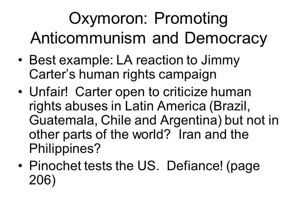 Oxymoron: Promoting Anticommunism and Democracy Best example: LA reaction to Jimmy Carter's human rights campaign Unfair.