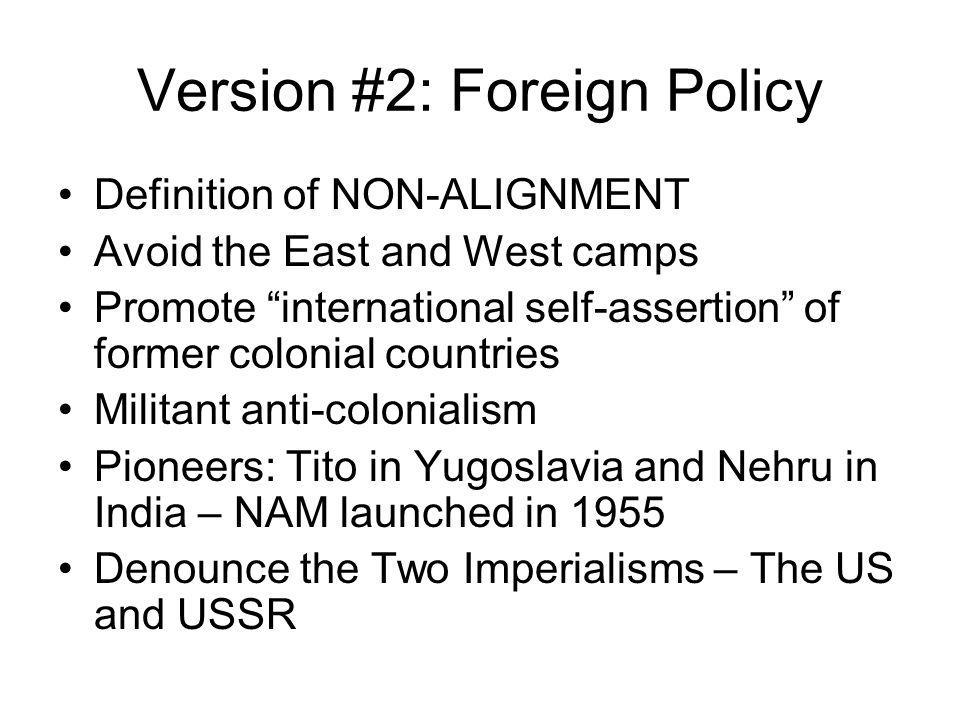 Version #2: Foreign Policy Definition of NON-ALIGNMENT Avoid the East and West camps Promote international self-assertion of former colonial countries Militant anti-colonialism Pioneers: Tito in Yugoslavia and Nehru in India – NAM launched in 1955 Denounce the Two Imperialisms – The US and USSR