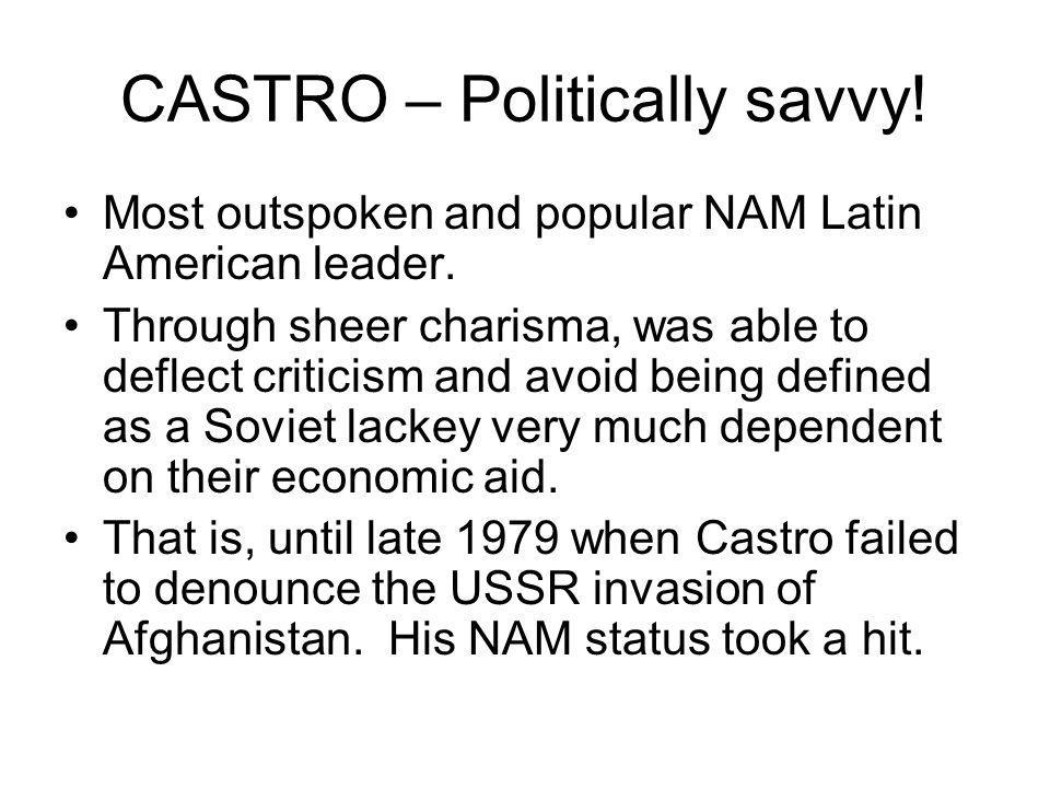 CASTRO – Politically savvy. Most outspoken and popular NAM Latin American leader.