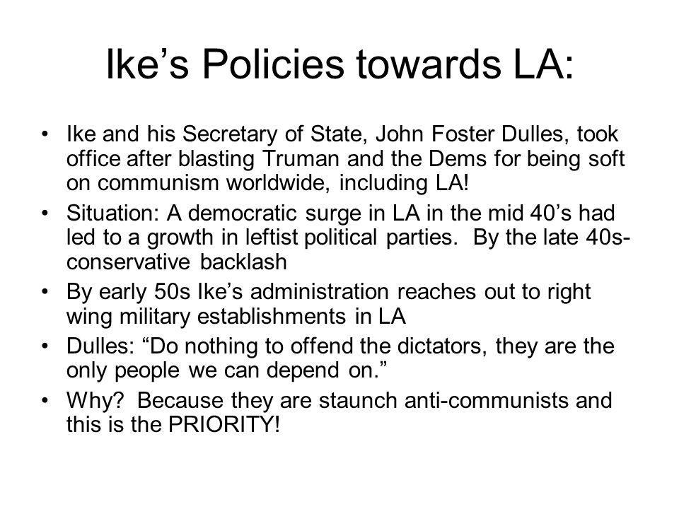 Ike and LA authoritarians team up In order to curb the rise of communist influence in LA they work together in three ways: 1) virtual elimination of LA communist parties 2) reassert state control over labor movements 3) Block the USSR from making diplomatic inroads in the region ALL were extremely successful