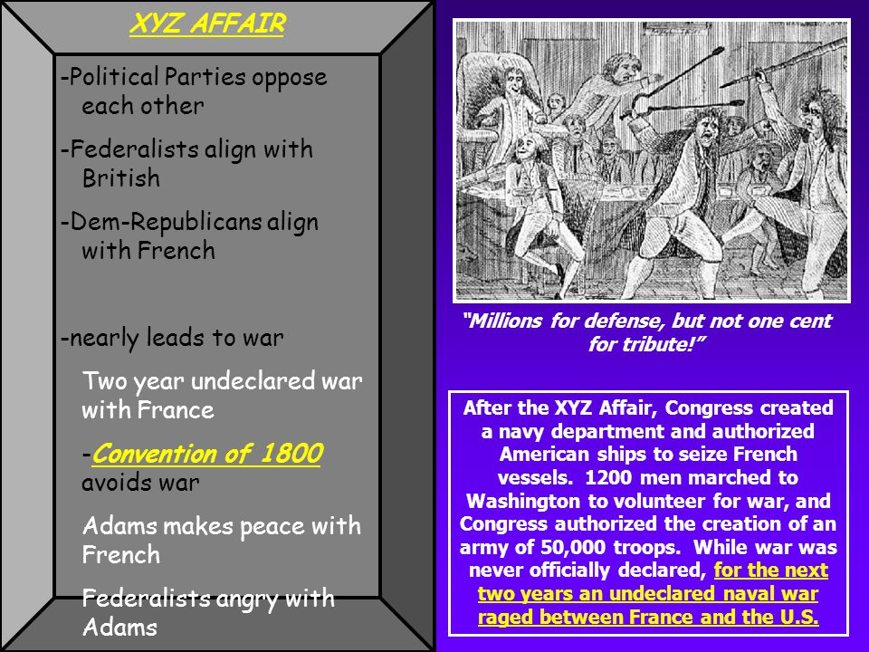 XYZ AFFAIR -Political Parties oppose each other -Federalists align with British -Dem-Republicans align with French -nearly leads to war Two year undeclared war with France -Convention of 1800 avoids war Adams makes peace with French Federalists angry with Adams Millions for defense, but not one cent for tribute! After the XYZ Affair, Congress created a navy department and authorized American ships to seize French vessels.