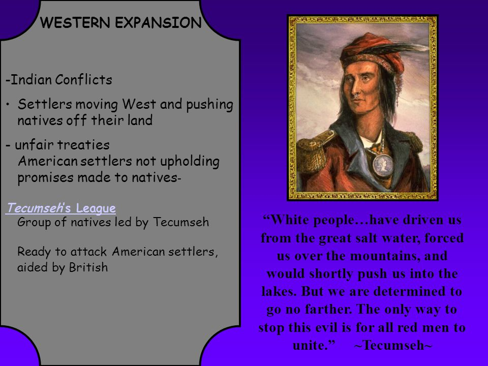 WESTERN EXPANSION -Indian Conflicts Settlers moving West and pushing natives off their land - unfair treaties American settlers not upholding promises made to natives - Tecumseh's League Group of natives led by Tecumseh Ready to attack American settlers, aided by British White people…have driven us from the great salt water, forced us over the mountains, and would shortly push us into the lakes.