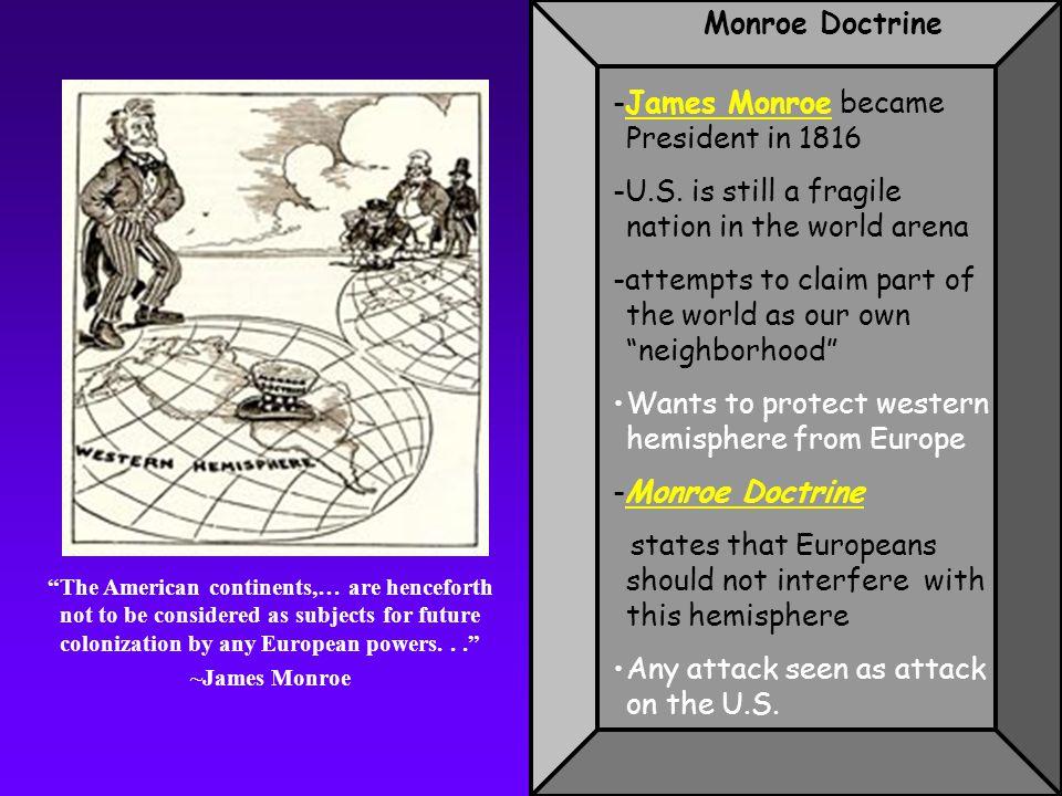 Monroe Doctrine -James Monroe became President in 1816 -U.S.