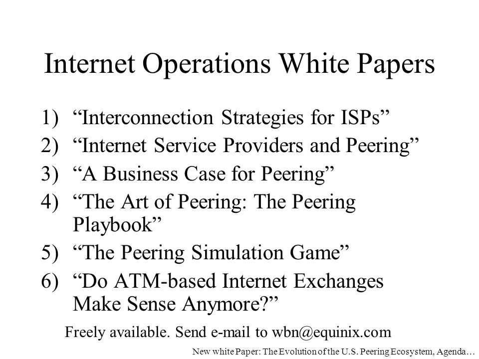 Internet Operations White Papers 1) Interconnection Strategies for ISPs 2) Internet Service Providers and Peering 3) A Business Case for Peering 4) The Art of Peering: The Peering Playbook 5) The Peering Simulation Game 6) Do ATM-based Internet Exchanges Make Sense Anymore Freely available.
