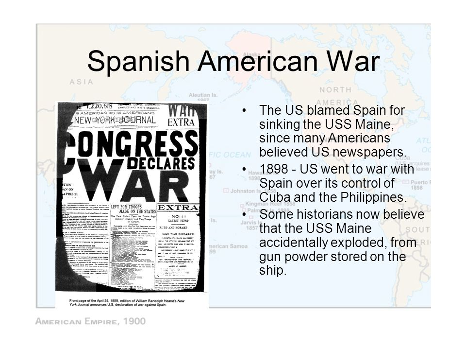 Spanish American War The US blamed Spain for sinking the USS Maine, since many Americans believed US newspapers. 1898 - US went to war with Spain over