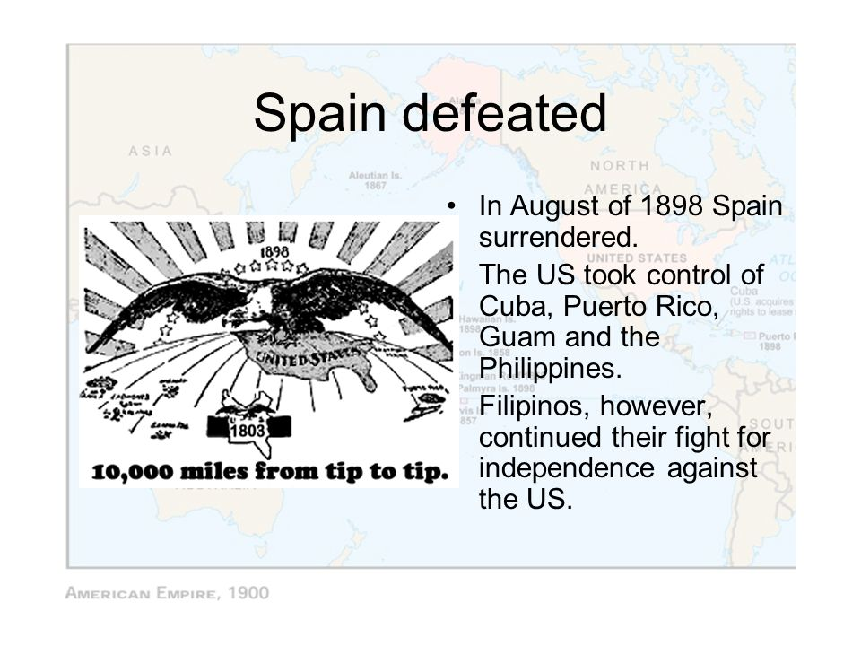 Spain defeated In August of 1898 Spain surrendered. The US took control of Cuba, Puerto Rico, Guam and the Philippines. Filipinos, however, continued