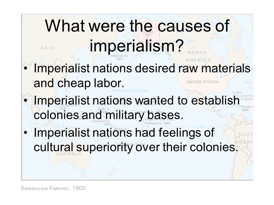 What were the causes of imperialism? Imperialist nations desired raw materials and cheap labor. Imperialist nations wanted to establish colonies and m