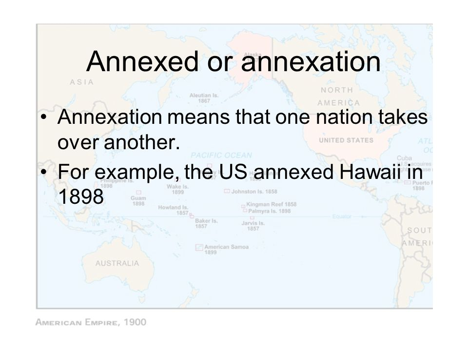 Annexed or annexation Annexation means that one nation takes over another. For example, the US annexed Hawaii in 1898