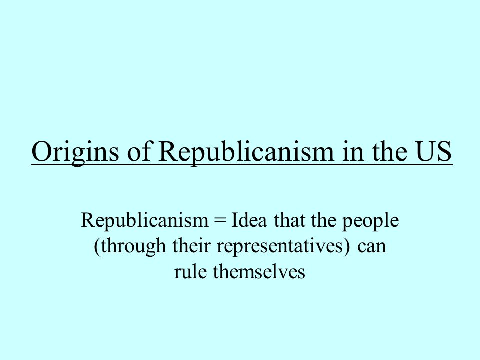 Origins of Republicanism in the US Republicanism = Idea that the people (through their representatives) can rule themselves