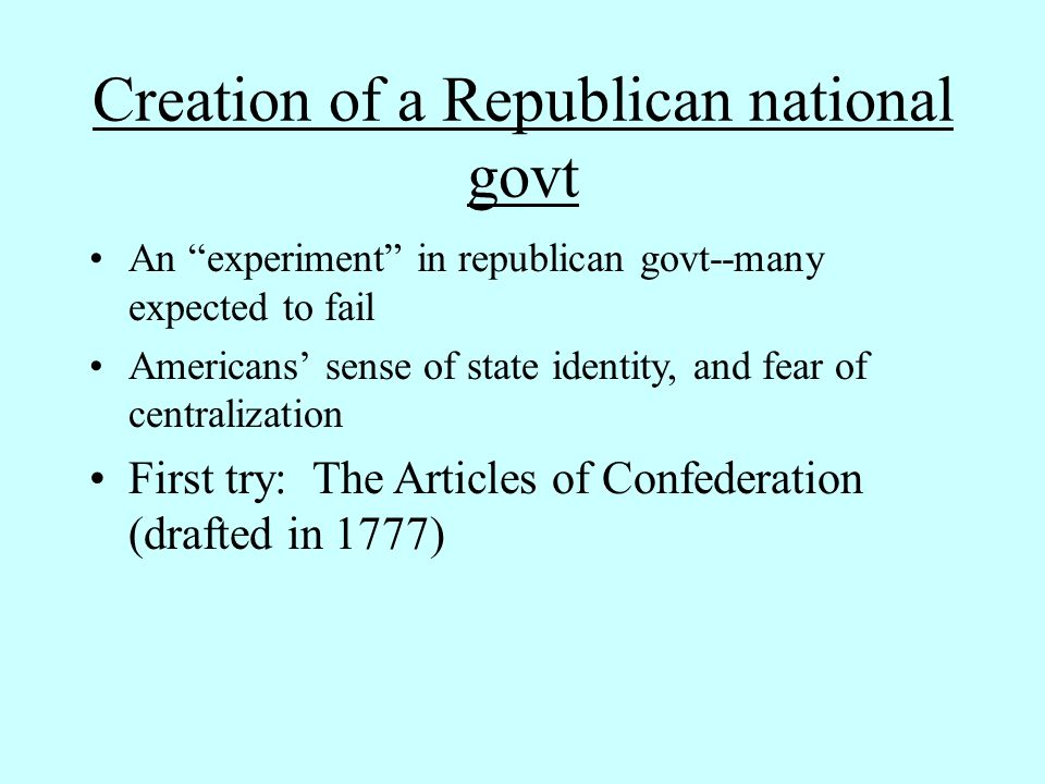 Creation of a Republican national govt An experiment in republican govt--many expected to fail Americans' sense of state identity, and fear of centralization First try: The Articles of Confederation (drafted in 1777)
