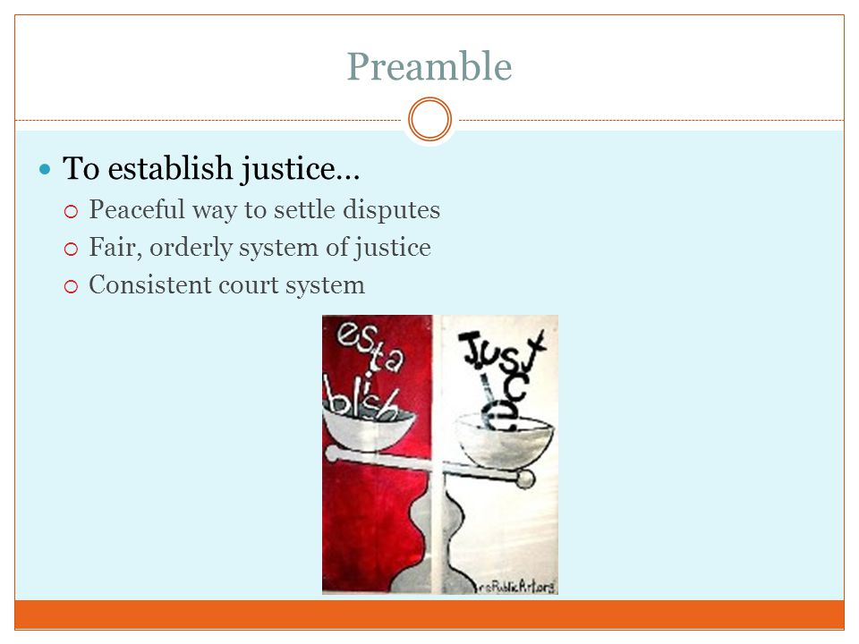 Preamble To establish justice…  Peaceful way to settle disputes  Fair, orderly system of justice  Consistent court system