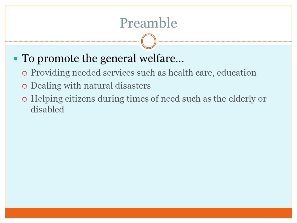 Preamble To promote the general welfare…  Providing needed services such as health care, education  Dealing with natural disasters  Helping citizen