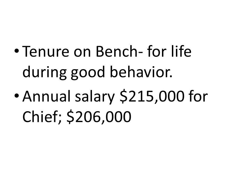Tenure on Bench- for life during good behavior. Annual salary $215,000 for Chief; $206,000