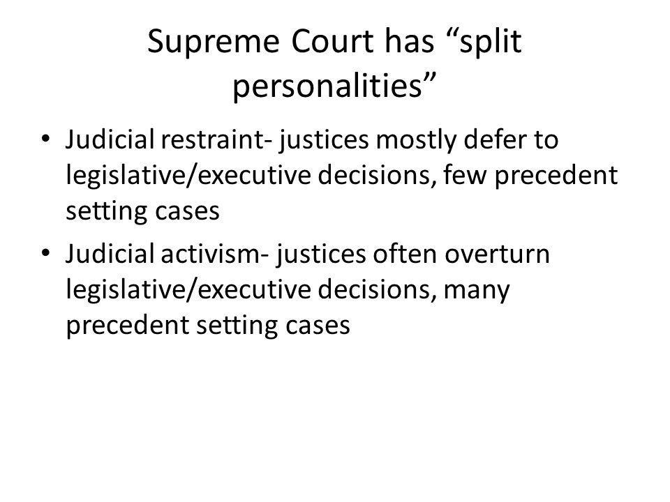 Supreme Court has split personalities Judicial restraint- justices mostly defer to legislative/executive decisions, few precedent setting cases Judicial activism- justices often overturn legislative/executive decisions, many precedent setting cases